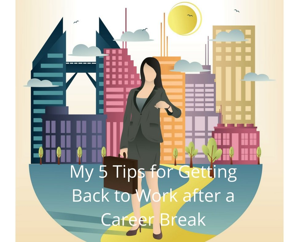 My 5 Tips for Getting Back to Work after a Career Break