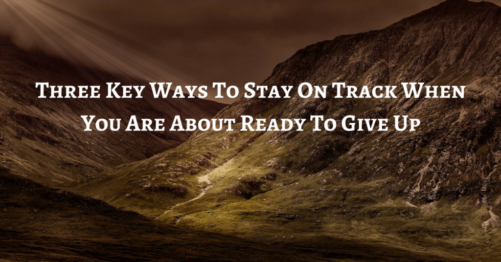 Three Key Ways To Stay On Track When You Are About Ready To Give Up